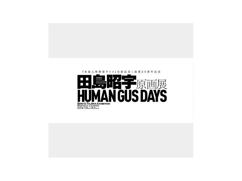 【東京】『多重人格探偵サイコ』完結記念&画業30周年記念 田島昭宇原画展『HUMAN GUS DAYS』:2016年7月8日(金)~8月3日(水)
