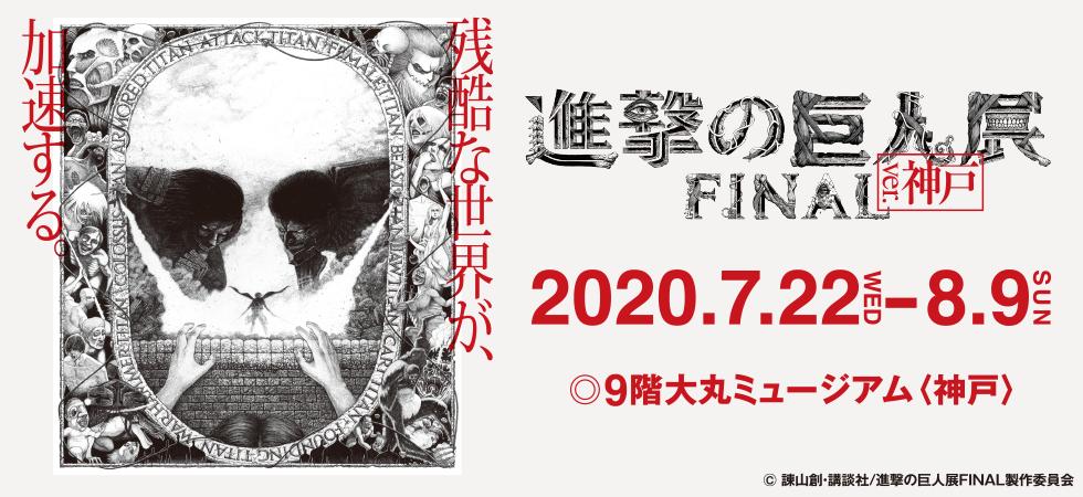 【兵庫】進撃の巨人展FINAL ver.神戸:2020年7月22日(水)〜8月9日(日)